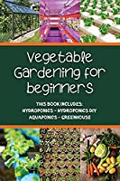 Vegetable gardening for beginners: This Book Includes: Hydroponics - Hydroponics DIY - Aquaponics - Greenhouse