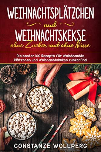 Weihnachtsplätzchen und Weihnachtskekse ohne Zucker und ohne Nüsse Die besten 100 Rezepte für Weihnachts Plätzchen und Weihnachtskekse zuckerfrei