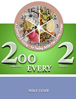 200 (calories) Every 2 (hours): A Lifestyle of Eating – for Feeling Better And Living Longer by [Mike Stair]