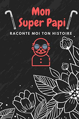 Mon super Papi, raconte moi ton histoire…  : La plus belle histoire du monde. Idée cadeau papy - fête des grand pères - Il vous racontera l'histoire de sa vie, l'histoire de la vôtre aussi.