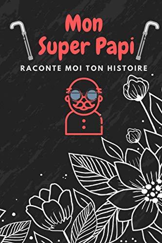Mon super Papi, raconte moi ton histoire… |: La plus belle histoire du monde. Idée cadeau papy - fête des grand pères - Il vous racontera l'histoire de sa vie, l'histoire de la vôtre aussi.