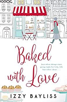 Baked with Love: A Baking Rom Com perfect for Bakeoff fans (Lily McDermott Series Book 2) by [Izzy Bayliss]