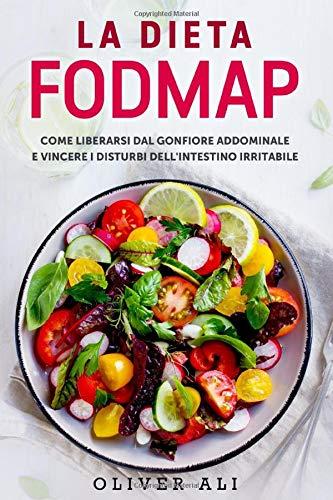 La dieta FODMAP: Come liberarsi dal gonfiore addominale e vincere i disturbi dell'intestino irritabile (Ricette Incluse)