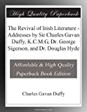 The Revival of Irish Literature - Addresses by Sir Charles Gavan Duffy, K.C.M.G, Dr. George Sigerson, and Dr. Douglas Hyde