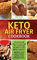 KETO Air Fryer Cookbook: Delicious and Healthy Low Carb Keto Air Frying Recipes To Lose Weight Quickly. Improve Your Health While Eating Your Favorite Food