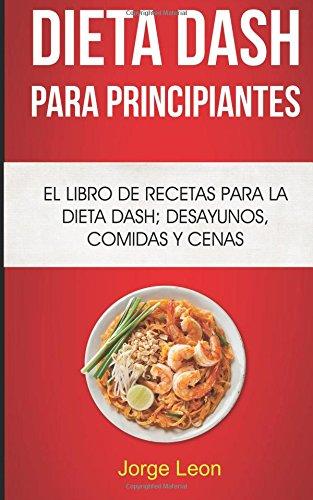 Dieta Dash Para Principiantes: El libro de recetas para la dieta Dash; desayunos, comidas y...