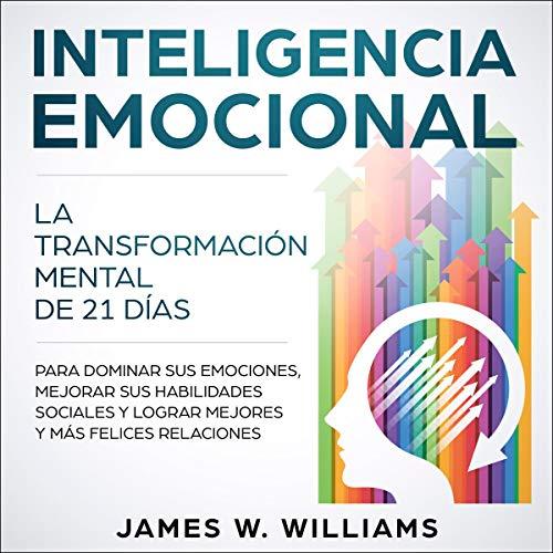 Inteligencia Emocional [Emotional Intelligence]: La transformación mental de 21 días para dominar