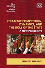Strategic Competition, Dynamics, and the Role of the State: A New Perspective (New Directions in Modern Economics)
