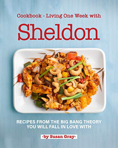 Cookbook - Living One Week with Sheldon: Recipes from The Big Bang Theory You Will Fall in Love With (English Edition)
