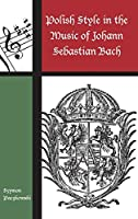 Polish Style in the Music of Johann Sebastian Bach (Contextual Bach Studies)