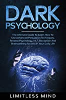 Dark Psychology: The Ultimate Guide To Learn How To Use Advanced Persuasion Techniques, Reverse Psychology, NLP, Deception And Brainwashing Tacticts In Your Daily Life