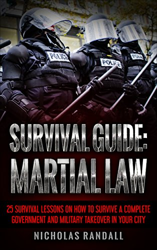 Survival Guide: Martial Law: 25 Survival Lessons On How To Survive A Complete Government and Military Takeover In Your City