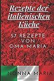 Rezepte der italienischen Küche: 57 REZEPTE VON OMA MARIA