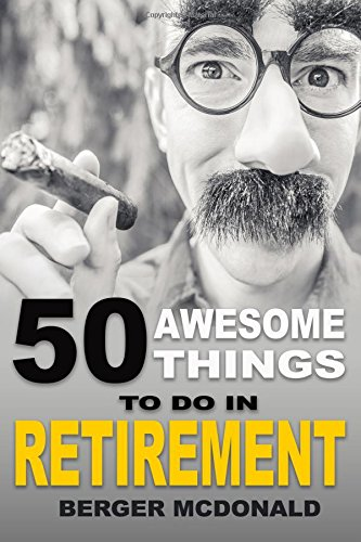 50 Awesome Things To Do In Retirement: The Humorous Guide To Enjoy...
