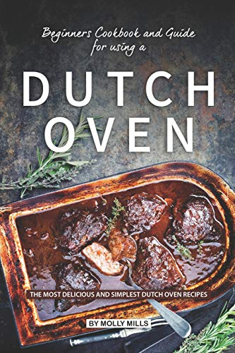 Beginners Cookbook and Guide for using a Dutch Oven: The Most Delicious and Simplest Dutch Oven Recipes