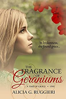 The Fragrance of Geraniums (A Time of Grace Book 1) by [Alicia G. Ruggieri]