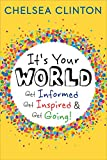 It's Your World: Get Informed, Get Inspired & Get Going! - Chelsea Clinton