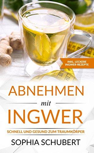 Abnehmen mit Ingwer - Schnell und gesund mit Ingwer zum Traumkörper (German Edition)