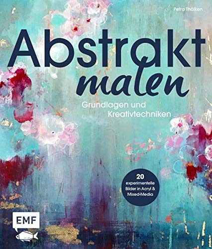 Abstrakt malen: Grundlagen und Kreativtechniken für 20 experimentelle Bilder in Acryl und Mixed-Media