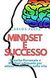 MINDSET E SUCCESSO: Crescita Personale e Mindset adeguato...