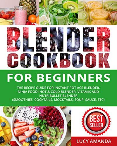 Blender Cookbook for Beginners: The Recipe Guide for Instant Pot Ace Blender, Ninja Foodi Hot & Cold Blender, Vitamix and NutriBullet Blender(Smoothies, ... Soup, Sauce, etc) (English Edition)