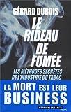 Le rideau de fumée. Les méthodes secrètes de l'industrie du tabac de Dubois. Gérard (2003) Broché