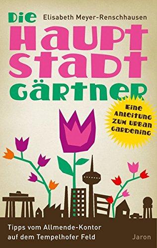 Die Hauptstadtgärtner: Eine Anleitung zum Urban Gardening. Tipps vom Allmende-Kontor auf dem Tempelhofer Feld