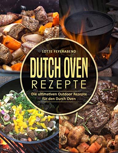 Dutch Oven Rezepte: Die ultimativen Outdoor Rezepte für den Durch Oven