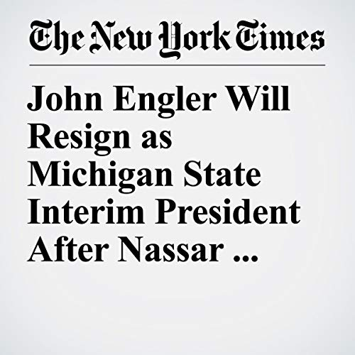 『John Engler Will Resign as Michigan State Interim President After Nassar Remarks』のカバーアート