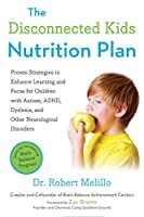 The Disconnected Kids Nutrition Plan: Proven Strategies to Enhance Learning and Focus for Children with Autism, ADHD, Dyslexia, and Other Neurological Disorders (The Disconnected Kids Series)