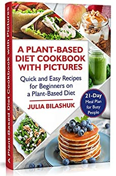 A Plant Based Diet Cookbook with Pictures: Quick and Easy Recipes for Beginners on a Plant Based Diet. 21-Day Meal Plan for Busy People by [Julia Bilashuk]