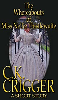 The Whereabouts of Miss Nellie Thistlewaite: A Western Short Story by [C.K. Crigger]