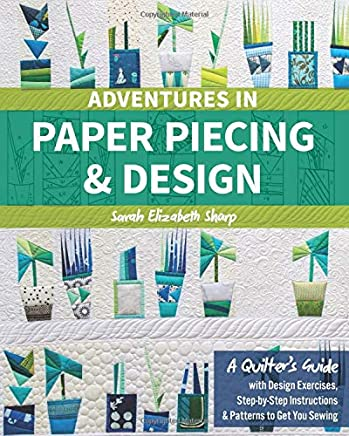 Adventures in Paper Piecing & Design: A Quilters Guide With Design Exercises, Step-by-step Instructions & Patterns to Get You Sewing