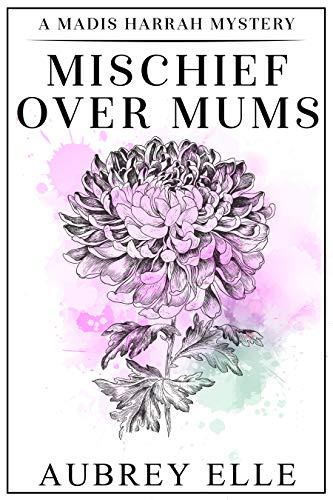 Mischief Over Mums: A Madis Harrah Mystery by [Aubrey Elle]