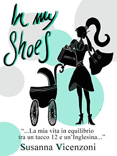 In my shoes: La mia vita in equilibrio tra un tacco 12 e un inglesina