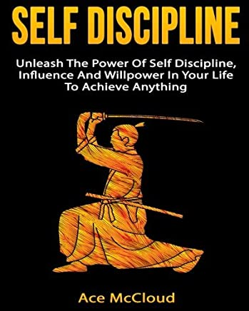 Self Discipline: Unleash The Power Of Self Discipline, Influence And Willpower In Your Life To Achieve Anything (self discipline, willpower, time management, discipline) by Ace McCloud (2014-09-19)