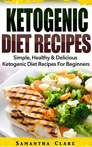 Ketogenic Diet: Ketogenic Diet Recipes – Simple, Healthy & Delicious Ketogenic Diet Recipes For Beginners (Ketogenic Diet Cookbook, Ketogenic Recipes)