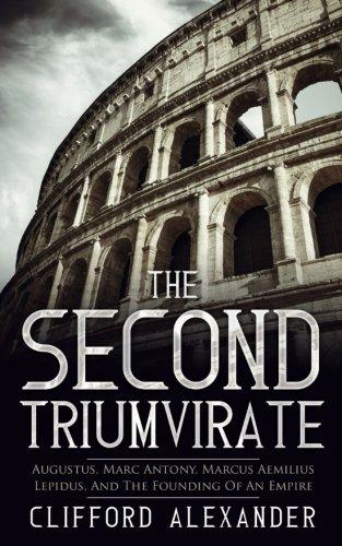 The Second Triumvirate: Augustus, Marc Antony, Marcus Aemilius Lepidus, And The Founding Of An Empire