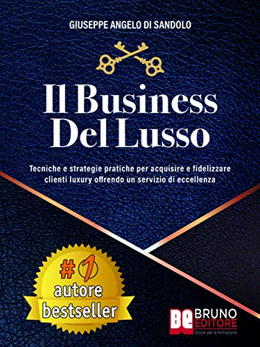 Il Business Del Lusso: Tecniche e Strategie Pratiche Per Acquisire e Fidelizzare Clienti Luxury Offrendo Un Servizio Di Eccellenza (Italian Edition)
