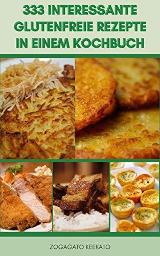 333 Interessante Glutenfreie Rezepte In Einem Kochbuch : Frühstücksrezepte, Mittagsrezepte, Abendessenrezepte, Dessertrezepte, Vegetarische Rezepte Und Mehr