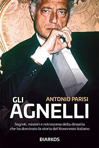 Gli Agnelli. Segreti, misteri e retroscena della dinastia che ha dominato la storia del Novecento italiano