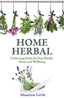 Home Herbal: Cultivating Herbs for Your Health, Home and Wellbeing