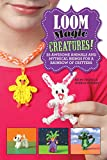 Loom Magic Creatures!: 25 Awesome Animals and Mythical Beings for a Rainbow of Critters - Becky Thomas