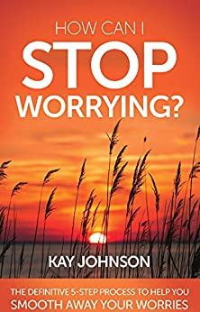 How Can I Stop Worrying? The Definitive 5-Step Process To Help You Smooth Away Your Worries by [Kay Johnson]