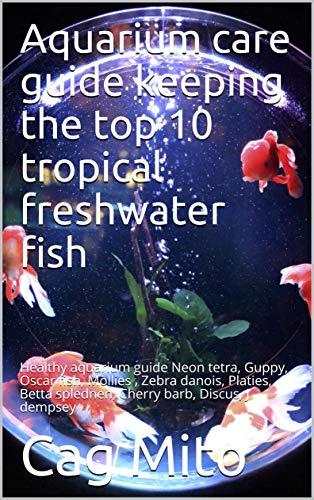 Aquarium care guide keeping the top 10 tropical freshwater fish : Healthy aquarium guide Neon tetra, Guppy, Oscars, Mollies , Zebra danios, Platies, Betta ... barb, Discus, J dempsey (English Edition)