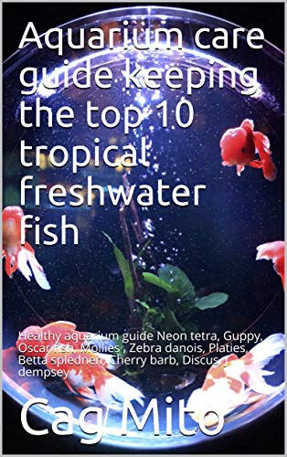Aquarium care guide keeping the top 10 tropical freshwater fish : Healthy aquarium guide Neon tetra, Guppy, Oscars, Mollies , Zebra danios, Platies, Betta ... barb, Discus, J dempsey (English Edition)