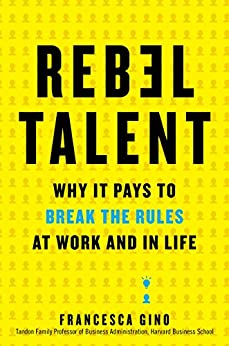 Rebel Talent: Why It Pays to Break the Rules at Work and in Life by [Francesca Gino]