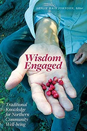Wisdom Engaged: Traditional Knowledge for Northern Community Well-being (Patterns of Northern Traditional Healing Series Book 3)