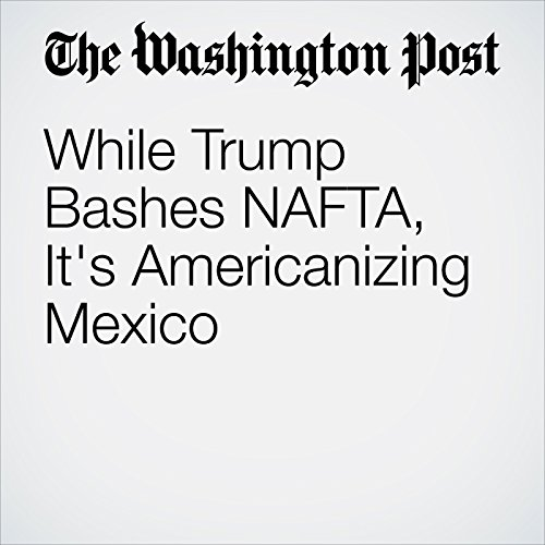 While Trump Bashes NAFTA, It's Americanizing Mexico audiobook cover art