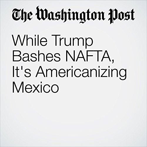 While Trump Bashes NAFTA, It's Americanizing Mexico copertina